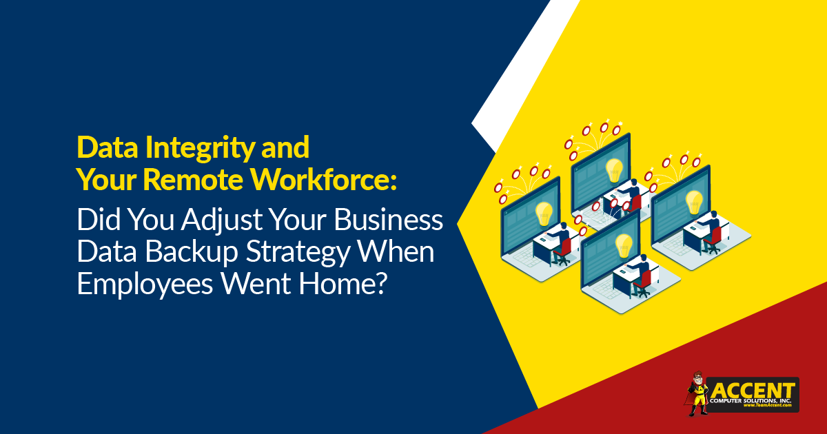 Data Integrity and Your Remote Workforce: Did You Adjust Your Business Data Backup Strategy When Employees Went Home?