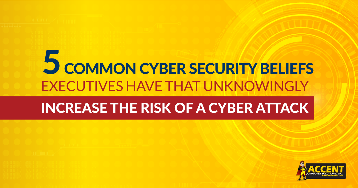 5 Common Cyber Security Beliefs Executives Have That Unknowingly Increase Their Risk of a Cyber Attack